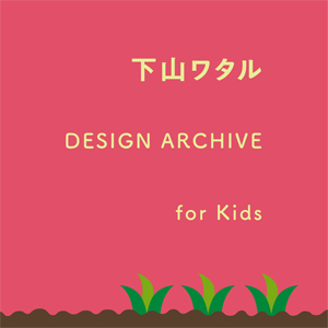 下山ワタル DESIGN ARCHIVE for Kids